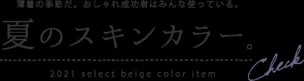 薄着の季節だ。おしゃれ成功者はみんな使っている。夏のスキンカラー。2021 select beige color item