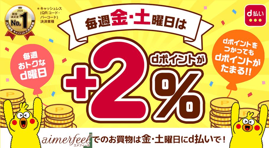 金・土曜日にaimerfeel公式通販サイトで「d払い」を利用すると、必ず+2%のdポイントが戻ってきます。dポイント利用したお買物も対象です。aimerfeel公式通販サイトのお買物は「d払い」で!